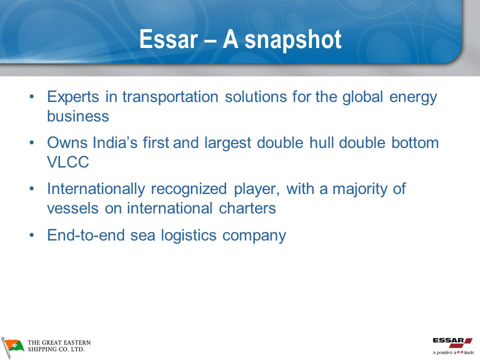Essar – A snapshot Experts in transportation solutions for the global energy business. Owns India's first and largest double hull double bottom VLCC.