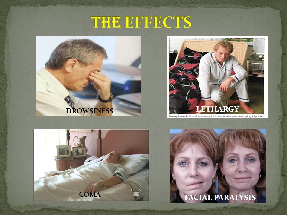 THE EFFECTS LETHARGY DROWSINESS COMA FACIAL PARALYSIS