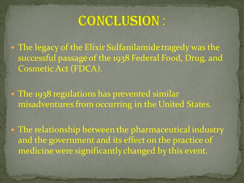 Conclusion : The legacy of the Elixir Sulfanilamide tragedy was the successful passage of the 1938 Federal Food, Drug, and Cosmetic Act (FDCA).