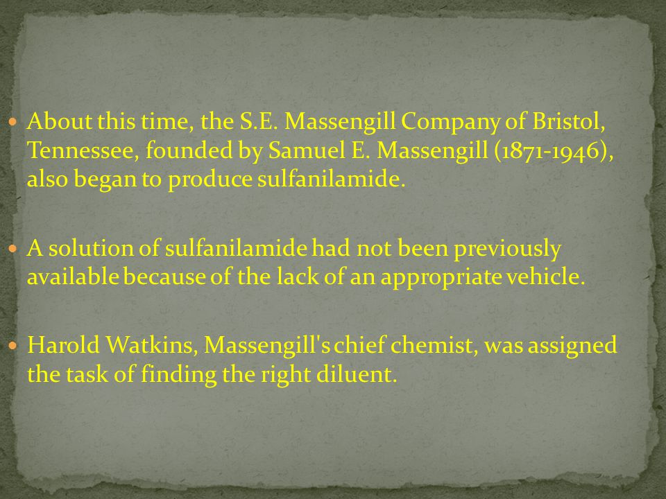 About this time, the S.E. Massengill Company of Bristol, Tennessee, founded by Samuel E. Massengill (1871-1946), also began to produce sulfanilamide.