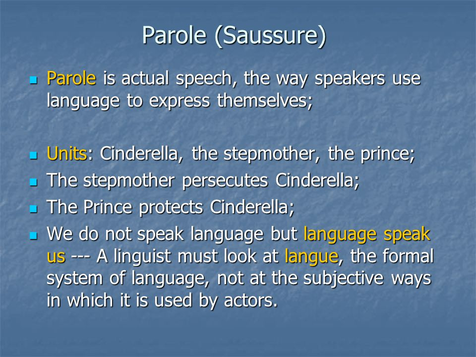 Parole (Saussure) Parole is actual speech, the way speakers use language to express themselves; Units: Cinderella, the stepmother, the prince;