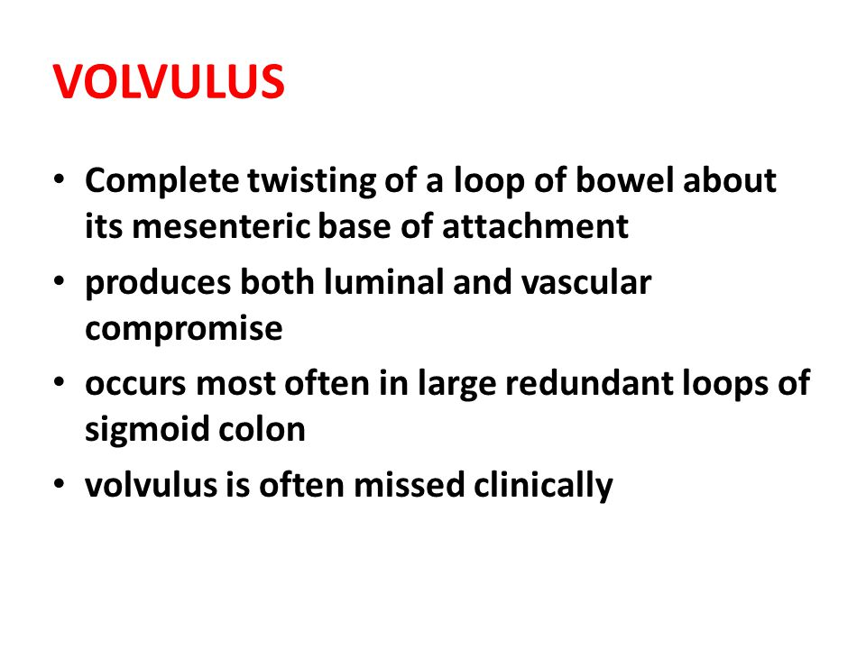 VOLVULUS Complete twisting of a loop of bowel about its mesenteric base of attachment. produces both luminal and vascular compromise.