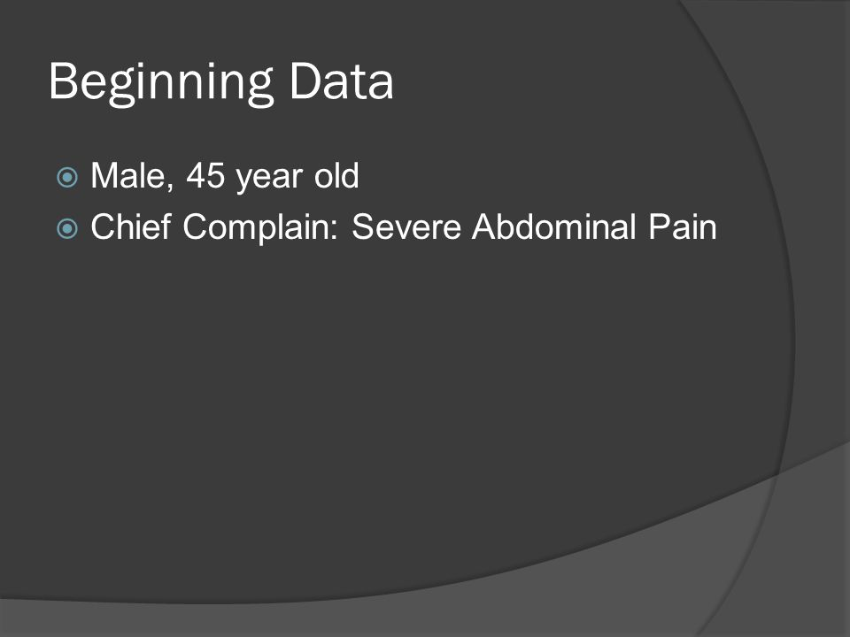 Beginning Data Male, 45 year old Chief Complain: Severe Abdominal Pain