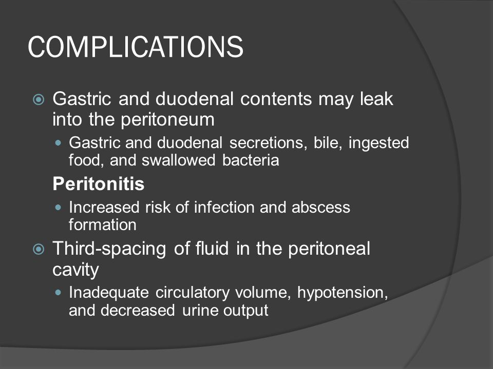 COMPLICATIONS Gastric and duodenal contents may leak into the peritoneum.