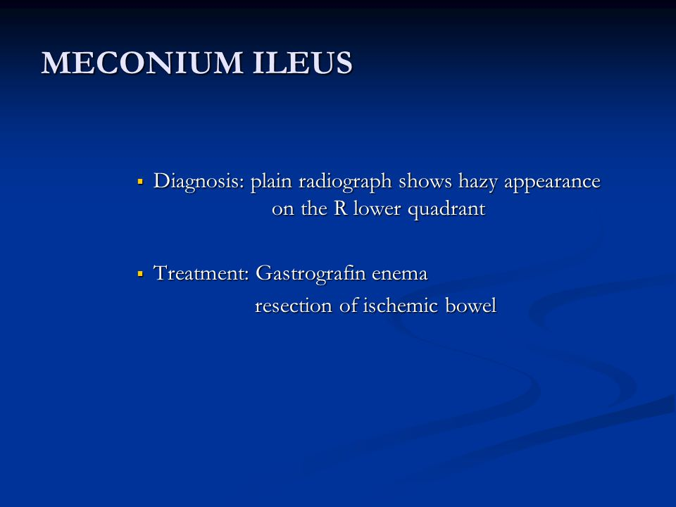 MECONIUM ILEUS Diagnosis: plain radiograph shows hazy appearance on the R lower quadrant. Treatment: Gastrografin enema.