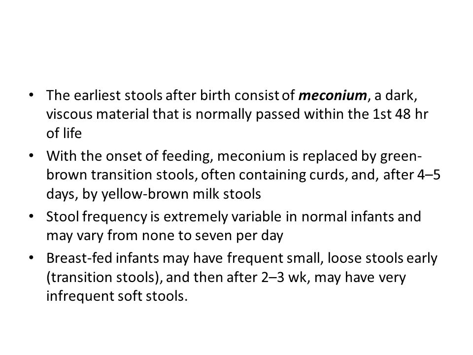 The earliest stools after birth consist of meconium, a dark, viscous material that is normally passed within the 1st 48 hr of life