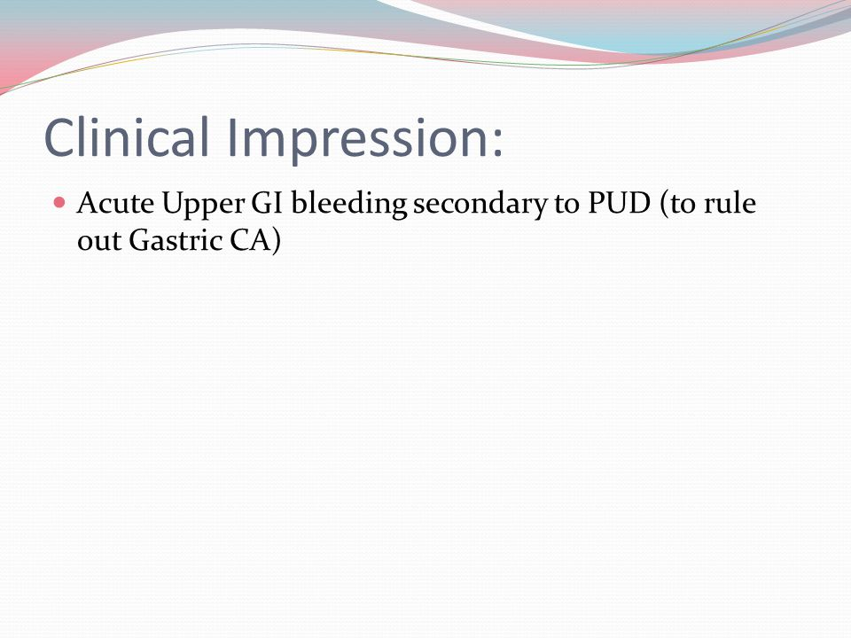 Clinical Impression: Acute Upper GI bleeding secondary to PUD (to rule out Gastric CA)