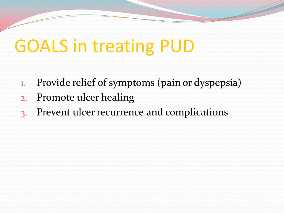GOALS in treating PUD Provide relief of symptoms (pain or dyspepsia)