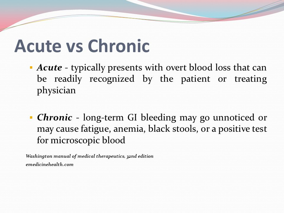 Acute vs Chronic Acute - typically presents with overt blood loss that can be readily recognized by the patient or treating physician.