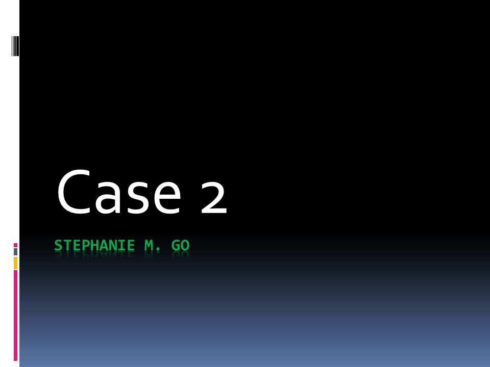 Case 2 STEPHANIE M. GO