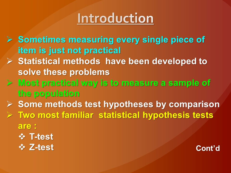 Introduction Sometimes measuring every single piece of item is just not practical. Statistical methods have been developed to solve these problems.