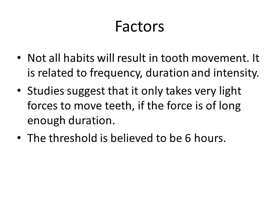 Factors Not all habits will result in tooth movement. It is related to frequency, duration and intensity.