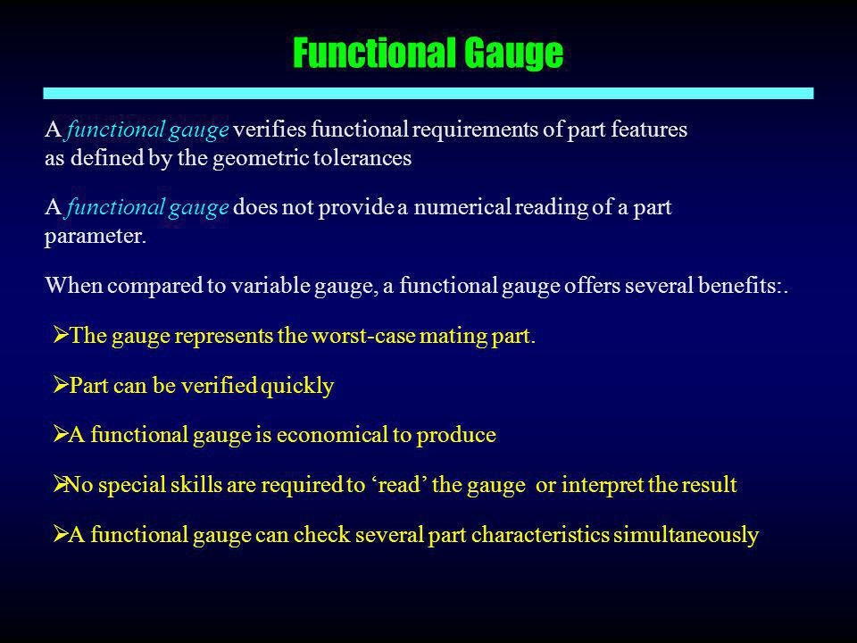 Functional Gauge A functional gauge verifies functional requirements of part features as defined by the geometric tolerances.
