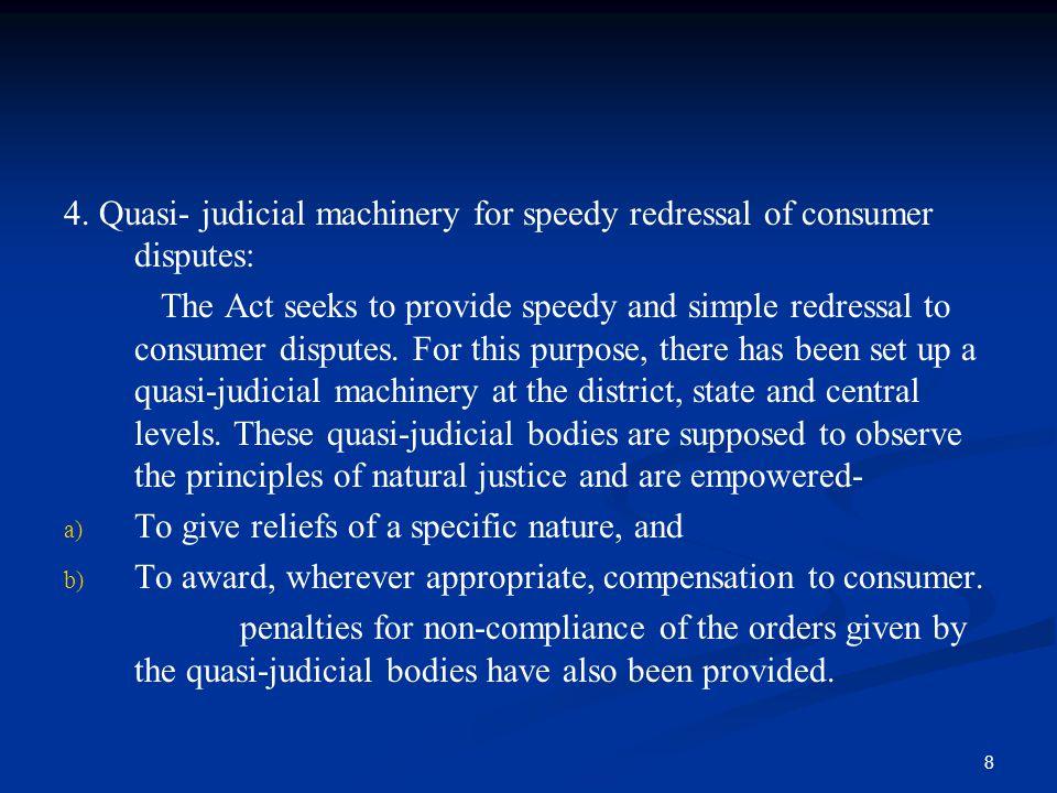 4. Quasi- judicial machinery for speedy redressal of consumer disputes: