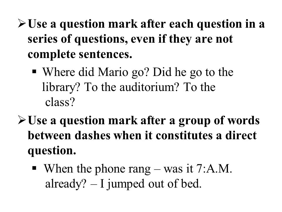 Use a question mark after each question in a series of questions, even if they are not complete sentences.