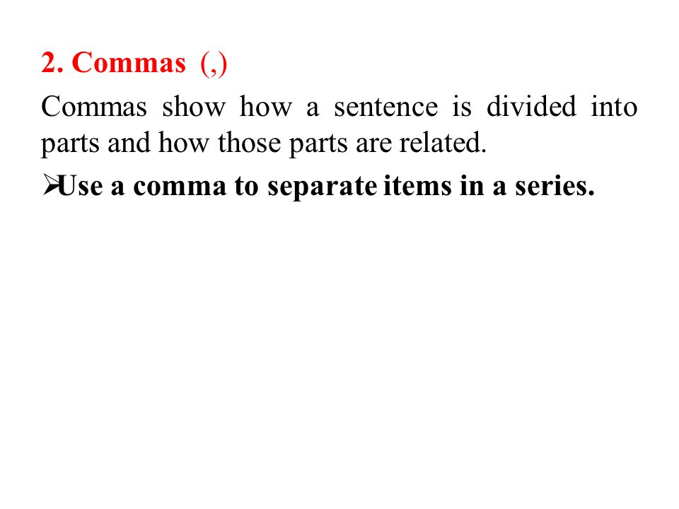 2. Commas (,) Commas show how a sentence is divided into parts and how those parts are related.