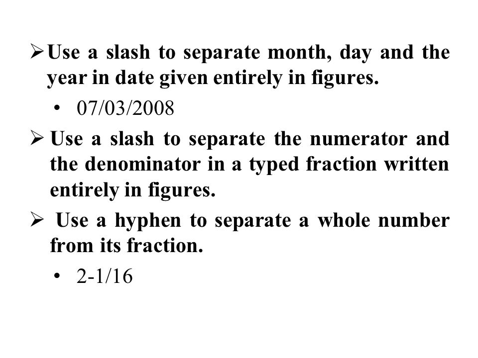 Use a slash to separate month, day and the year in date given entirely in figures.