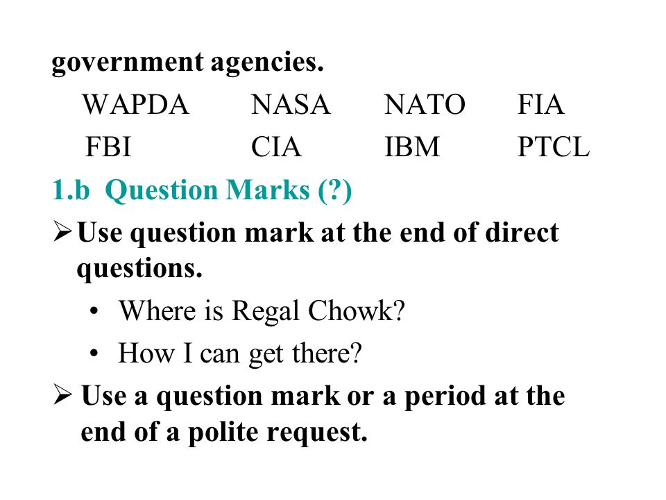 government agencies. WAPDA NASA NATO FIA. FBI CIA IBM PTCL. 1.b Question Marks ( ) Use question mark at the end of direct questions.