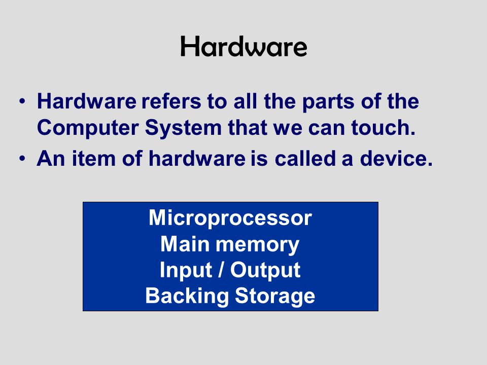 Hardware Hardware refers to all the parts of the Computer System that we can touch. An item of hardware is called a device.