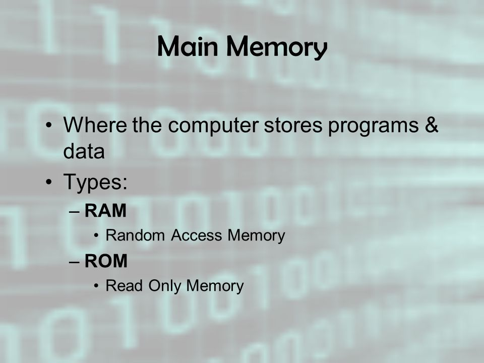 Main Memory Where the computer stores programs & data Types: RAM ROM