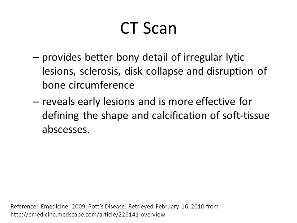 CT Scan provides better bony detail of irregular lytic lesions, sclerosis, disk collapse and disruption of bone circumference.