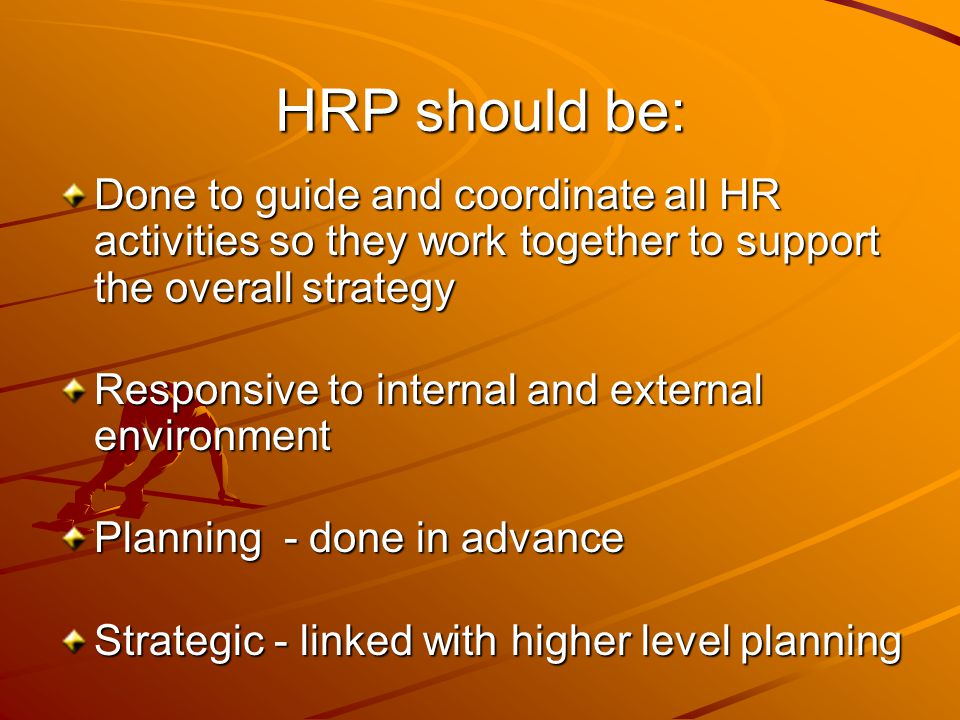 HRP should be: Done to guide and coordinate all HR activities so they work together to support the overall strategy.