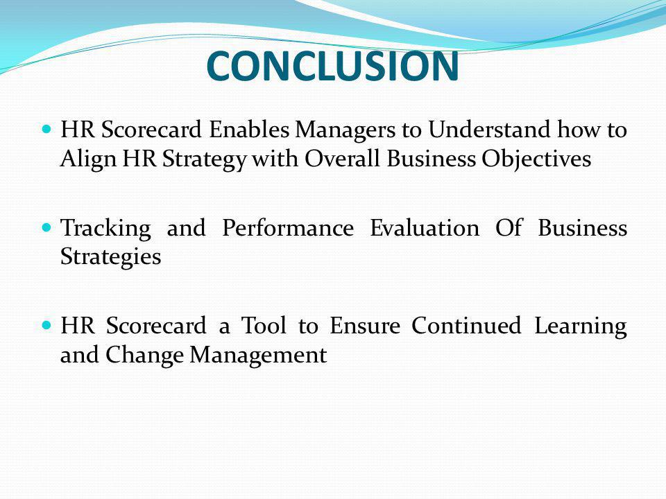 CONCLUSION HR Scorecard Enables Managers to Understand how to Align HR Strategy with Overall Business Objectives.