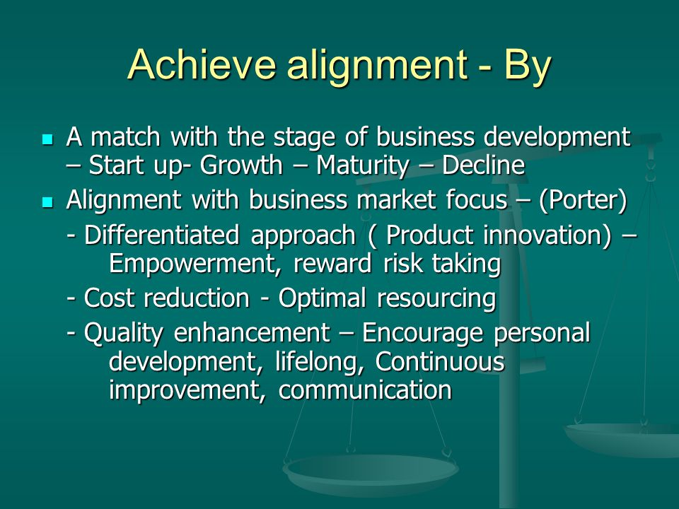 Achieve alignment - By A match with the stage of business development – Start up- Growth – Maturity – Decline.
