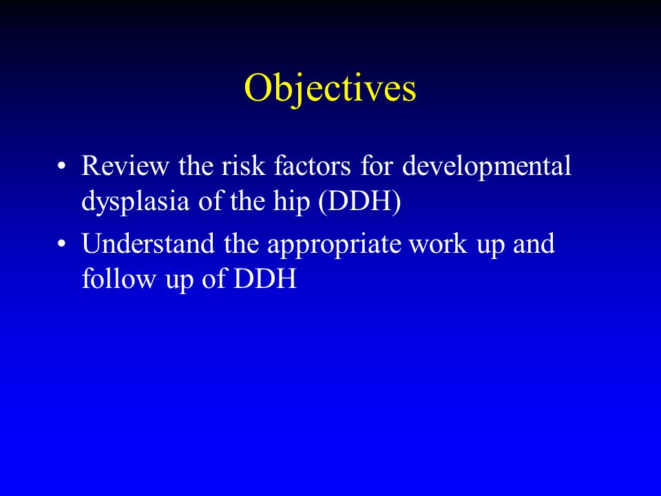 Objectives Review the risk factors for developmental dysplasia of the hip (DDH) Understand the appropriate work up and follow up of DDH.