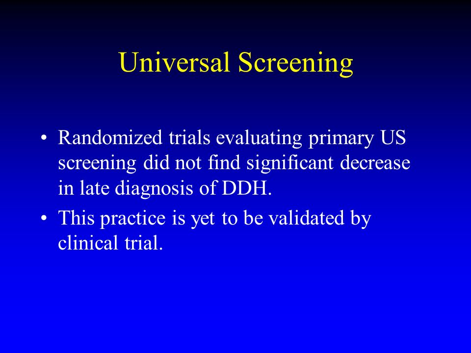 Universal Screening Randomized trials evaluating primary US screening did not find significant decrease in late diagnosis of DDH.