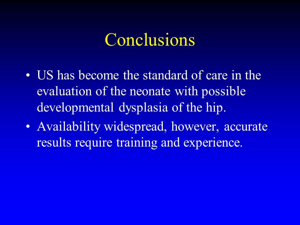 Conclusions US has become the standard of care in the evaluation of the neonate with possible developmental dysplasia of the hip.