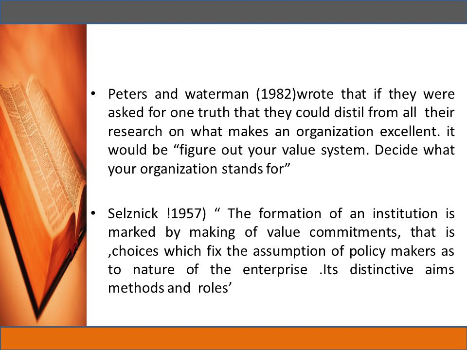 Peters and waterman (1982)wrote that if they were asked for one truth that they could distil from all their research on what makes an organization excellent. it would be figure out your value system. Decide what your organization stands for