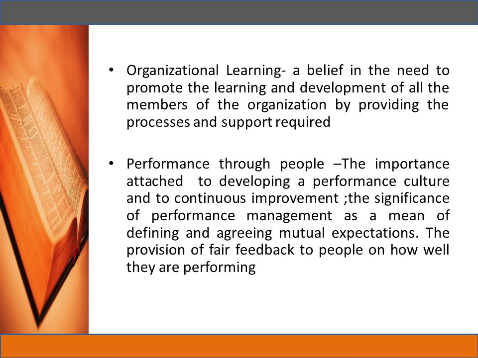 Organizational Learning- a belief in the need to promote the learning and development of all the members of the organization by providing the processes and support required
