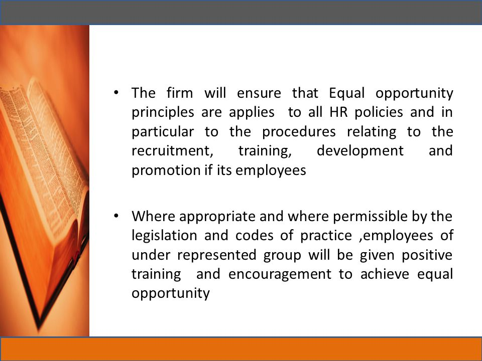 The firm will ensure that Equal opportunity principles are applies to all HR policies and in particular to the procedures relating to the recruitment, training, development and promotion if its employees