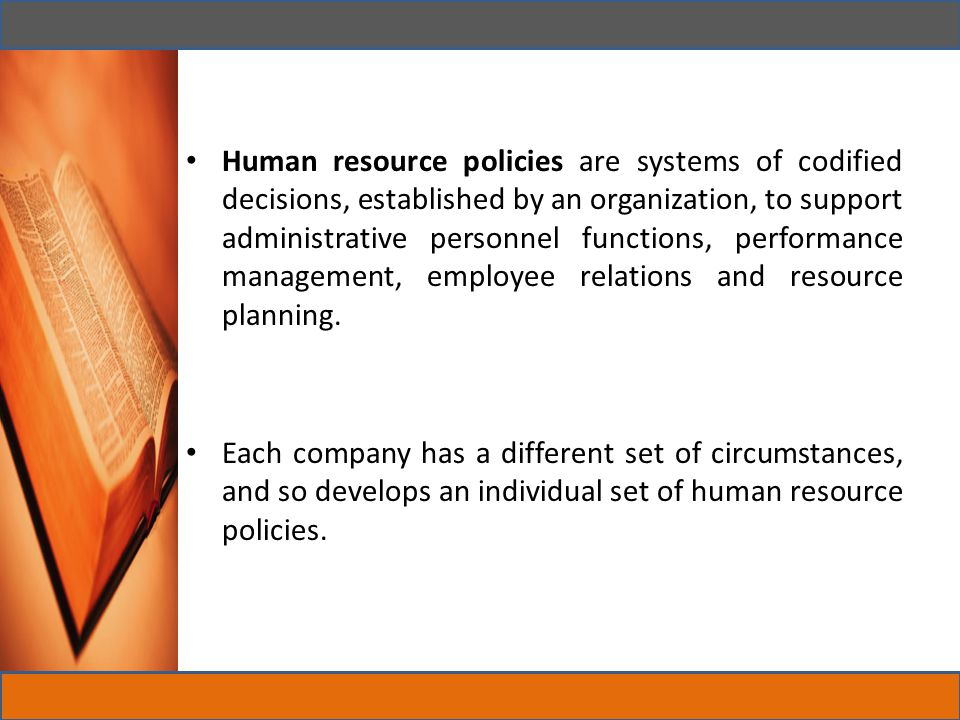 Human resource policies are systems of codified decisions, established by an organization, to support administrative personnel functions, performance management, employee relations and resource planning.