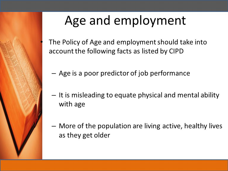 Age and employment The Policy of Age and employment should take into account the following facts as listed by CIPD.
