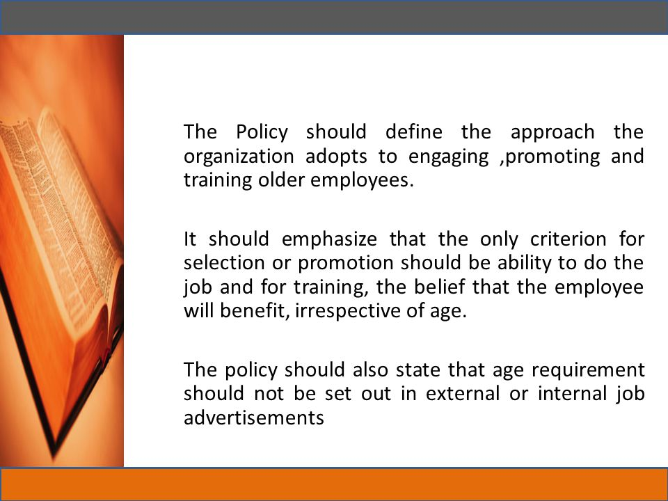 The Policy should define the approach the organization adopts to engaging ,promoting and training older employees.