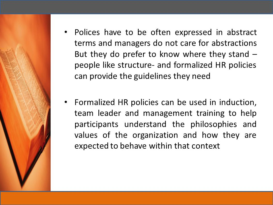 Polices have to be often expressed in abstract terms and managers do not care for abstractions But they do prefer to know where they stand –people like structure- and formalized HR policies can provide the guidelines they need
