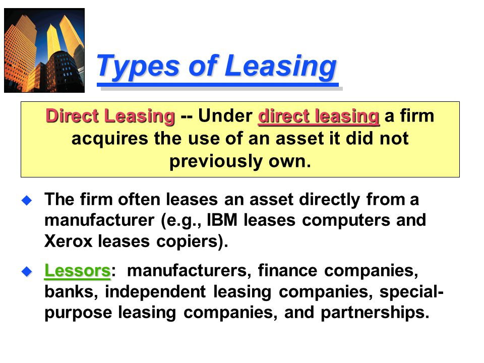 Types of Leasing Direct Leasing -- Under direct leasing a firm acquires the use of an asset it did not previously own.