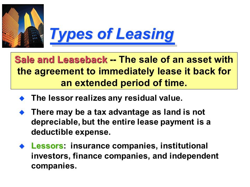 Types of Leasing Sale and Leaseback -- The sale of an asset with the agreement to immediately lease it back for an extended period of time.