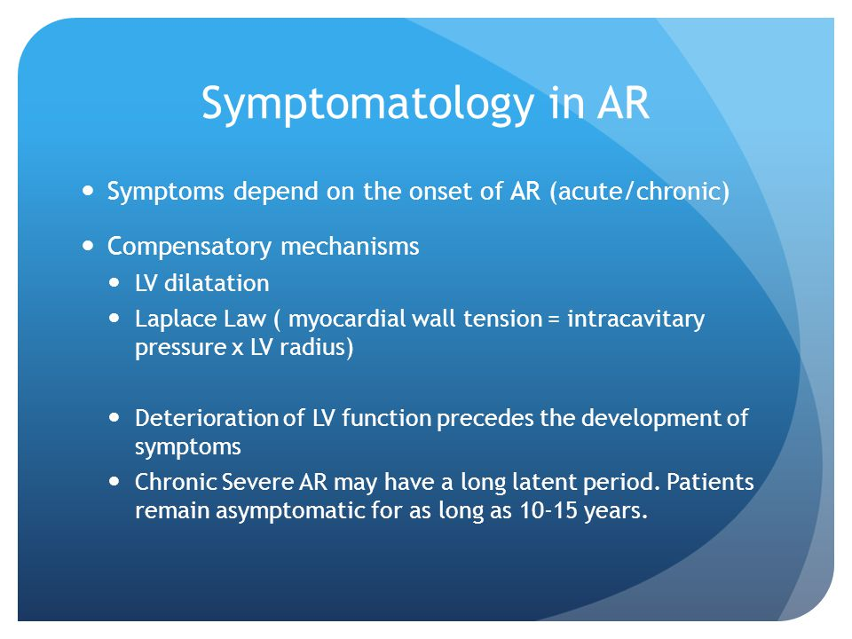 Symptomatology in AR Symptoms depend on the onset of AR (acute/chronic) Compensatory mechanisms. LV dilatation.