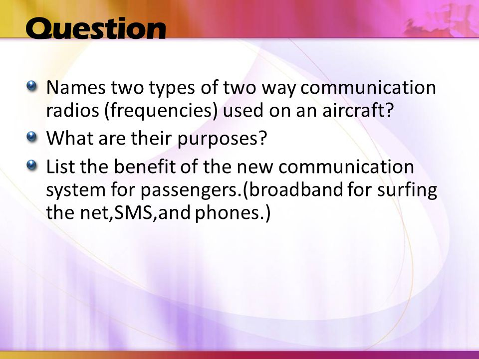 Question Names two types of two way communication radios (frequencies) used on an aircraft What are their purposes