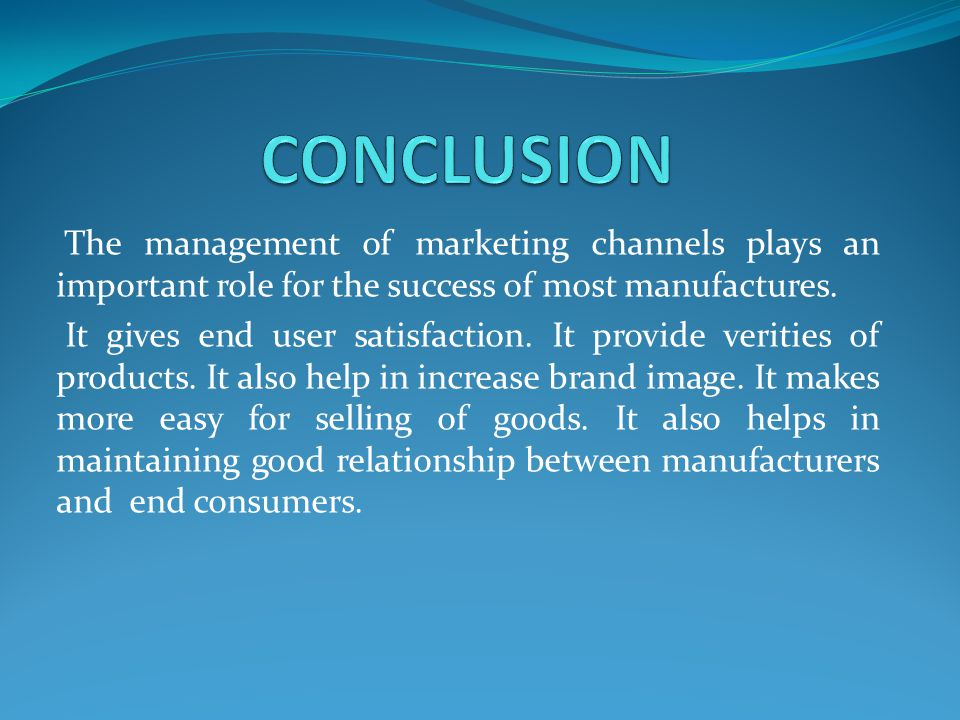 CONCLUSION The management of marketing channels plays an important role for the success of most manufactures.