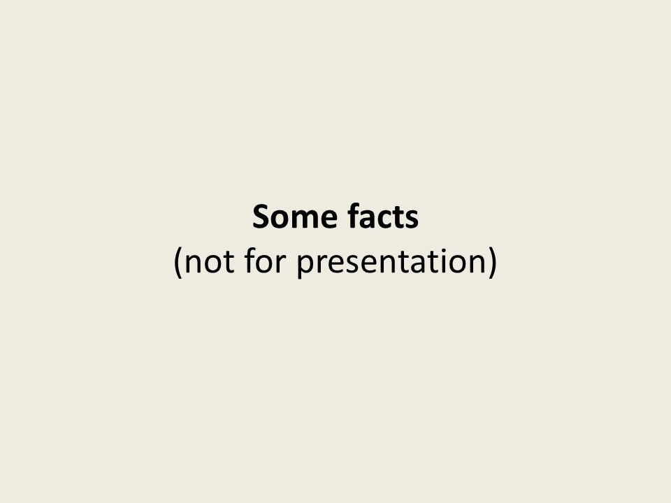 Some facts (not for presentation)