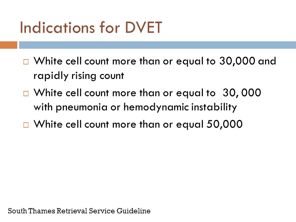 Indications for DVET White cell count more than or equal to 30,000 and rapidly rising count.