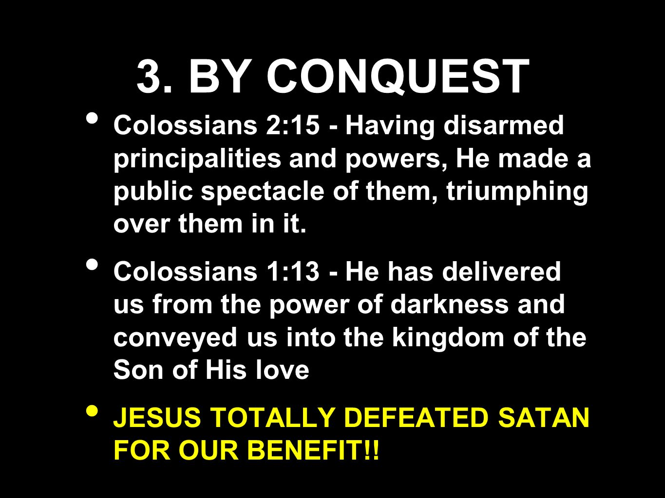 3. BY CONQUEST Colossians 2:15 - Having disarmed principalities and powers, He made a public spectacle of them, triumphing over them in it.