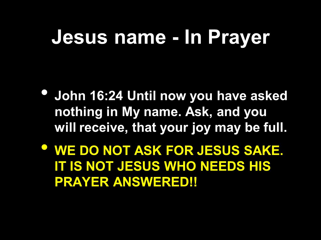 Jesus name - In Prayer John 16:24 Until now you have asked nothing in My name. Ask, and you will receive, that your joy may be full.