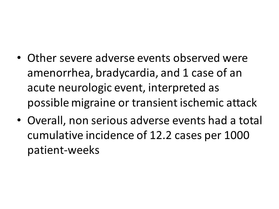 Other severe adverse events observed were amenorrhea, bradycardia, and 1 case of an acute neurologic event, interpreted as possible migraine or transient ischemic attack