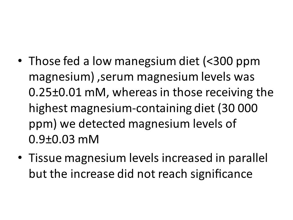 Those fed a low manegsium diet (<300 ppm magnesium) ,serum magnesium levels was 0.25±0.01 mM, whereas in those receiving the highest magnesium-containing diet (30 000 ppm) we detected magnesium levels of 0.9±0.03 mM