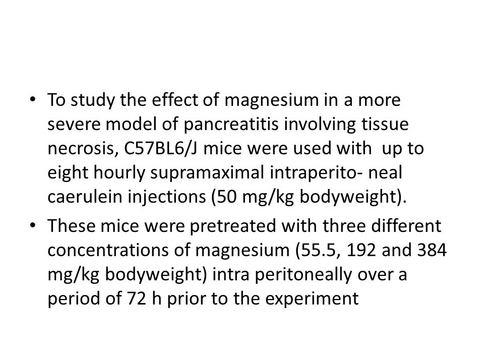 To study the effect of magnesium in a more severe model of pancreatitis involving tissue necrosis, C57BL6/J mice were used with up to eight hourly supramaximal intraperito- neal caerulein injections (50 mg/kg bodyweight).